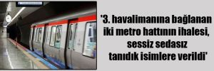 '3. havalimanına bağlanan iki metro hattının ihalesi, sessiz sedasız tanıdık isimlere verildi'