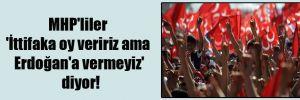 MHP'liler 'İttifaka oy veririz ama Erdoğan'a vermeyiz' diyor!