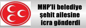 MHP'li belediye şehit ailesine icra gönderdi