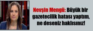 Nevşin Mengü: Büyük bir gazetecilik hatası yaptım, ne deseniz haklısınız!