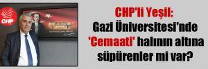 CHP'li Yeşil: Gazi Üniversitesi'nde 'Cemaati' halının altına süpürenler mi var?