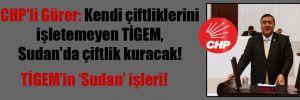 CHP'li Gürer: Kendi çiftliklerini işletemeyen TİGEM, Sudan'da çiftlik kuracak!