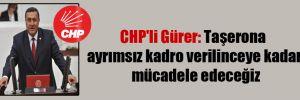 CHP'li Gürer: Taşerona ayrımsız kadro verilinceye kadar mücadele edeceğiz