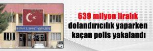 639 milyon liralık dolandırıcılık yaparken kaçan polis yakalandı