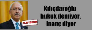 Kılıçdaroğlu hukuk demiyor, inanç diyor