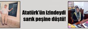 Atatürk'ün izindeydi sarık peşine düştü!