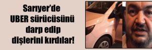 Sarıyer'de UBER sürücüsünü darp edip dişlerini kırdılar!