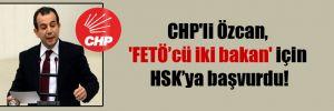 CHP'li Özcan, 'FETÖ'cü iki bakan' için HSK'ya başvurdu!