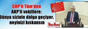 CHP'li Tüm'den AKP'li vekillere: Dünya sizinle dalga geçiyor, neyinizi kıskansın