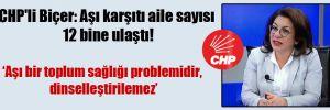 CHP'li Biçer: Aşı karşıtı aile sayısı 12 bine ulaştı!