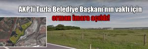 AKP'li Tuzla Belediye Başkanı'nın vakfı için orman imara açıldı!