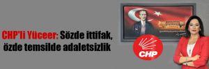 CHP'li Yüceer: Sözde ittifak, özde temsilde adaletsizlik