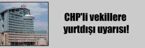 CHP'li vekillere yurtdışı uyarısı!