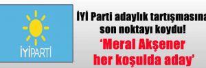 İYİ Parti adaylık tartışmasına son noktayı koydu! 'Meral Akşener her koşulda aday'