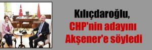 Kılıçdaroğlu, CHP'nin adayını Akşener'e söyledi