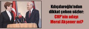 Kılıçdaroğlu'nfan dikkat çeken sözler: CHP'nin adayı Meral Akşener mi?