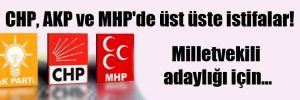 CHP, AKP ve MHP'de üst üste istifalar!