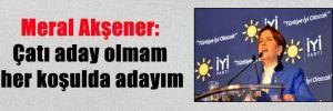 Meral Akşener: Çatı aday olmam her koşulda adayım