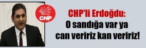 CHP'li Erdoğdu: O sandığa var ya can veririz kan veririz!