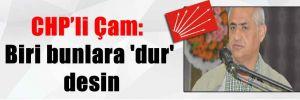 CHP'li Çam: Biri bunlara 'dur' desin