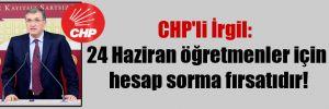 CHP'li İrgil: 24 Haziran öğretmenler için hesap sorma fırsatıdır!