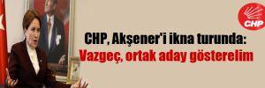 CHP, Akşener'i ikna turunda: Vazgeç, ortak aday gösterelim