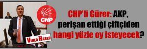 CHP'li Gürer: AKP, perişan ettiği çiftçiden hangi yüzle oy isteyecek?
