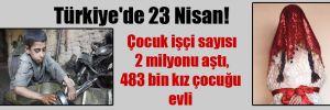 Türkiye'de 23 Nisan! Çocuk işçi sayısı 2 milyonu aştı, 483 bin kız çocuğu evli