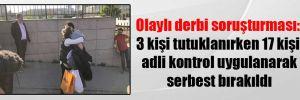 Olaylı derbi soruşturması: 3 kişi tutuklanırken 17 kişi adli kontrol uygulanarak serbest bırakıldı