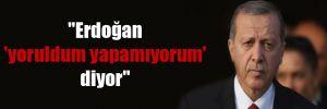 """""""Erdoğan 'yoruldum yapamıyorum' diyor"""""""