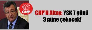CHP'li Altay: YSK 7 günü 3 güne çekecek!