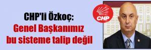 CHP'li Özkoç: Genel Başkanımız bu sisteme talip değil