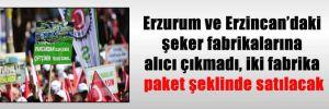 Erzurum ve Erzincan'daki şeker fabrikalarına alıcı çıkmadı, iki fabrika paket şeklinde satılacak