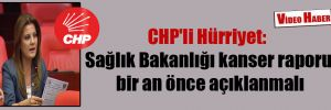CHP'li Hürriyet: Sağlık Bakanlığı kanser raporu bir an önce açıklanmalı