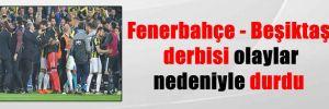 Fenerbahçe – Beşiktaş derbisi olaylar nedeniyle durdu