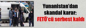 Yunanistan'dan skandal karar: FETÖ'cü serbest kaldı