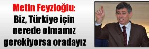 Metin Feyzioğlu: Biz, Türkiye için nerede olmamız gerekiyorsa oradayız