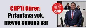CHP'li Gürer: Pırlantaya yok, meyve suyuna var