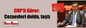 CHP'li Gürer: Cezaevleri doldu, taştı