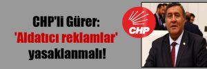 CHP'li Gürer: 'Aldatıcı reklamlar' yasaklanmalı!
