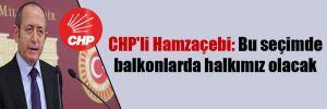 CHP'li Hamzaçebi: Bu seçimde balkonlarda halkımız olacak