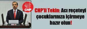 CHP'li Tekin: Acı reçeteyi çocuklarınıza içirmeye hazır olun!