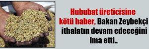 Hububat üreticisine kötü haber, Bakan Zeybekçi ithalatın devam edeceğini ima etti..