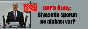 CHP'li Özdiş: Siyasetle sporun ne alakası var?