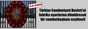 Türkiye Cumhuriyeti Devleti'ni fabrika ayarlarına döndürecek bir cumhurbaşkanı seçilmeli