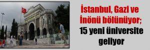 İstanbul, Gazi ve İnönü bölünüyor; 15 yeni üniversite geliyor