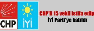 CHP'li 15 vekil istifa edip İYİ Parti'ye katıldı!
