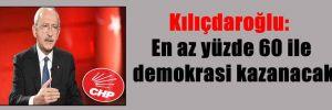 Kılıçdaroğlu: En az yüzde 60 ile demokrasi kazanacak