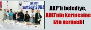 AKP'li belediye, ADD'nin kermesine izin vermedi!