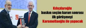 Kılıçdaroğlu baskın seçim kararı sonrası ilk görüşmeyi Karamollaoğlu ile yapacak